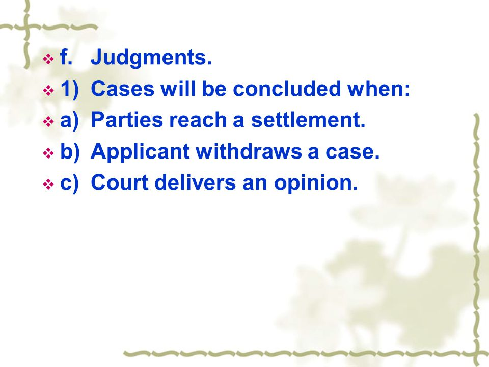  f.Judgments.  1)Cases will be concluded when:  a)Parties reach a settlement.  b)Applicant withdraws a case.  c)Court delivers an opinion.