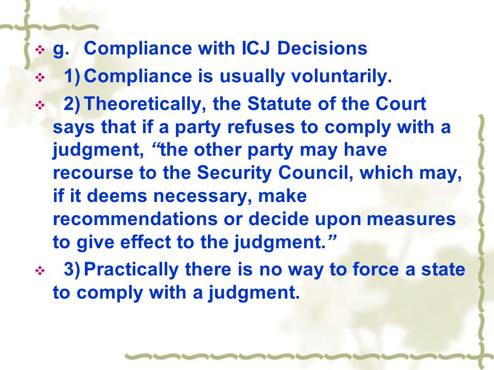  g.Compliance with ICJ Decisions  1)Compliance is usually voluntarily.  2)Theoretically, the Statute of the Court says that if a party refuses to c