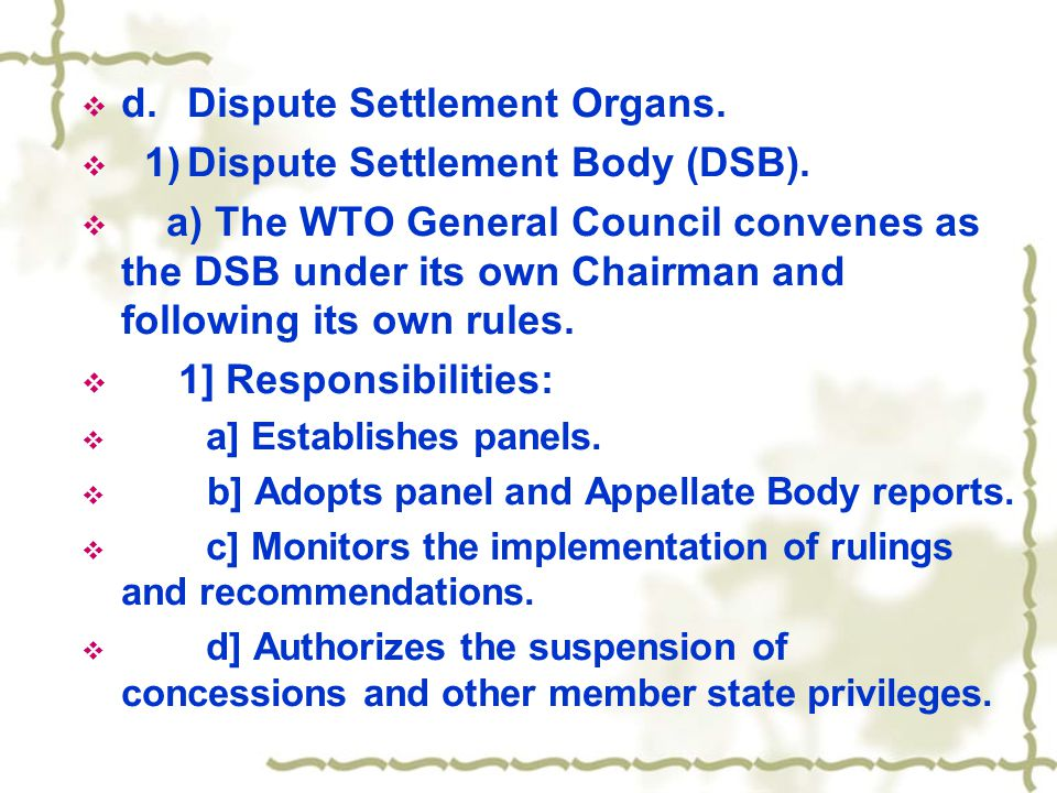  d.Dispute Settlement Organs.  1)Dispute Settlement Body (DSB).  a) The WTO General Council convenes as the DSB under its own Chairman and followin
