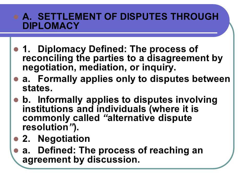  3.Mediation  a.Defined: The use of a third party who transmits and interprets the proposals of the principal parties, and, sometimes, advances independent proposals.