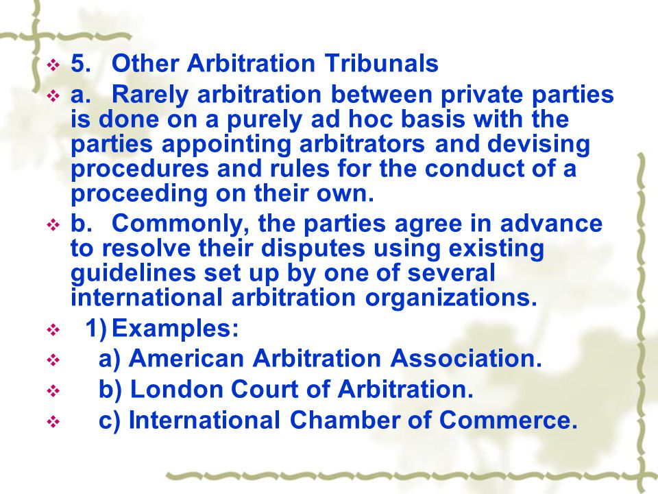  5.Other Arbitration Tribunals  a.Rarely arbitration between private parties is done on a purely ad hoc basis with the parties appointing arbitrator