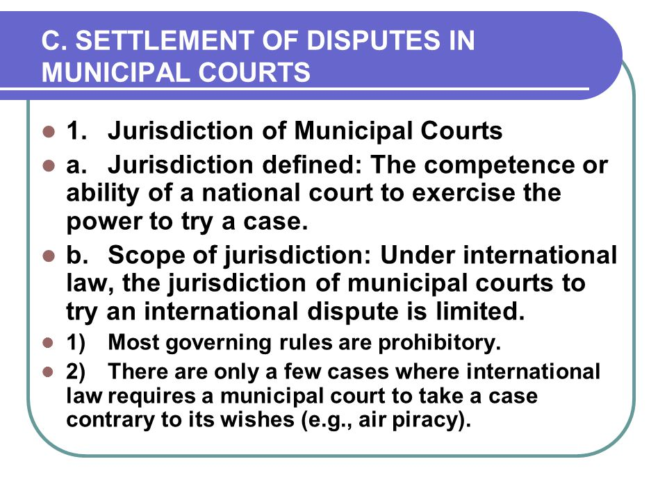 C. SETTLEMENT OF DISPUTES IN MUNICIPAL COURTS 1.Jurisdiction of Municipal Courts a.Jurisdiction defined: The competence or ability of a national court