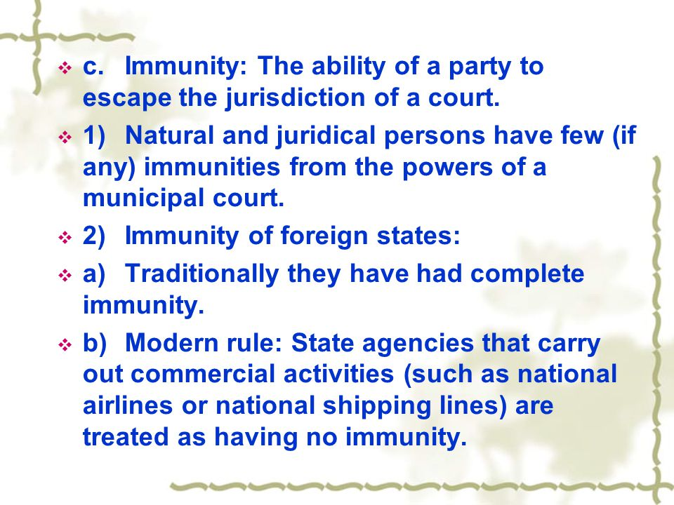  c.Immunity: The ability of a party to escape the jurisdiction of a court.  1)Natural and juridical persons have few (if any) immunities from the po