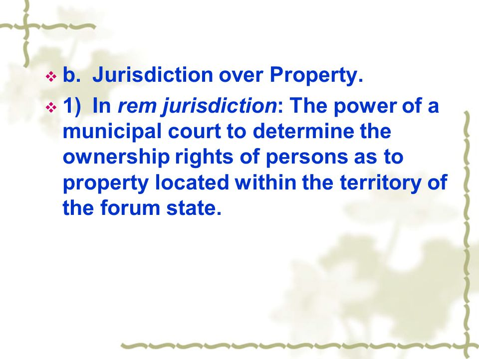  b.Jurisdiction over Property.  1)In rem jurisdiction: The power of a municipal court to determine the ownership rights of persons as to property lo