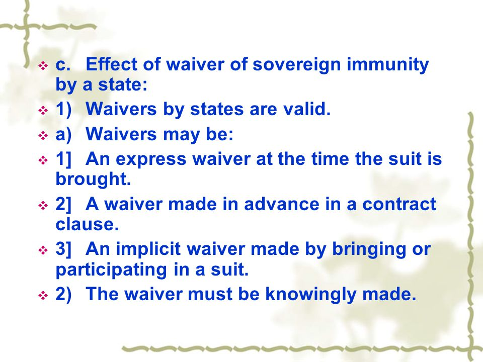  c.Effect of waiver of sovereign immunity by a state:  1)Waivers by states are valid.  a)Waivers may be:  1]An express waiver at the time the suit