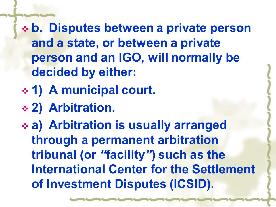  b.Disputes between a private person and a state, or between a private person and an IGO, will normally be decided by either:  1)A municipal court.