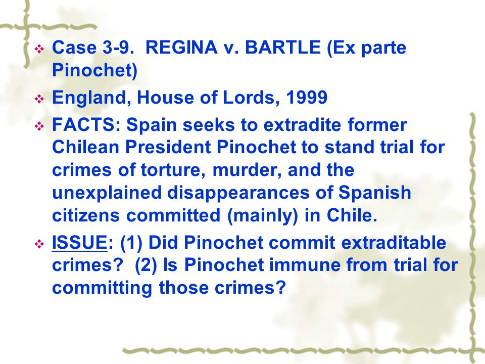  Case 3-9. REGINA v. BARTLE (Ex parte Pinochet)  England, House of Lords, 1999  FACTS: Spain seeks to extradite former Chilean President Pinochet t