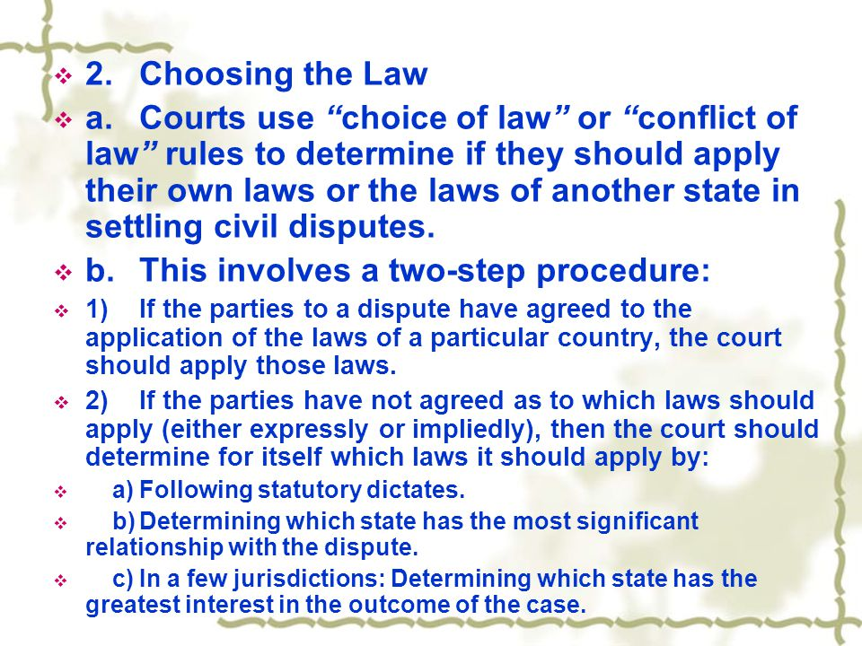 " 2.Choosing the Law  a.Courts use ""choice of law"" or ""conflict of law"" rules to determine if they should apply their own laws or the laws of another"