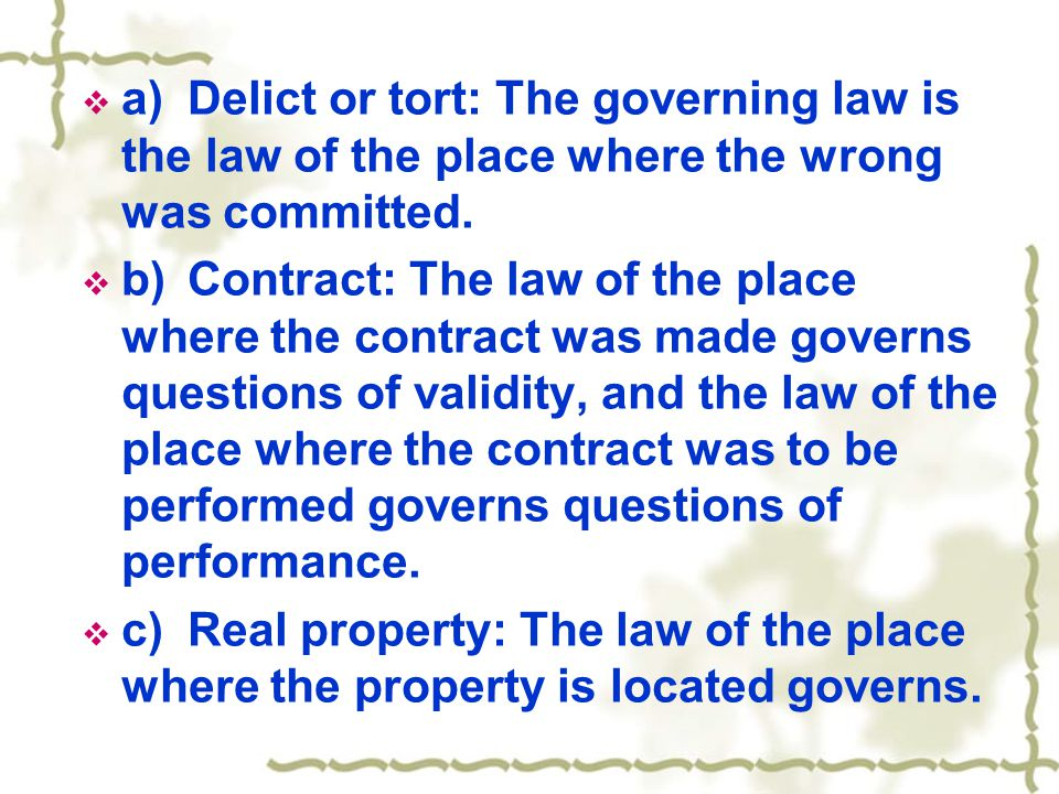  a)Delict or tort: The governing law is the law of the place where the wrong was committed.  b)Contract: The law of the place where the contract was