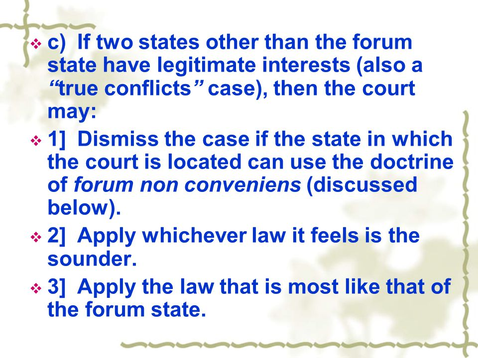 " c)If two states other than the forum state have legitimate interests (also a ""true conflicts"" case), then the court may:  1]Dismiss the case if the"