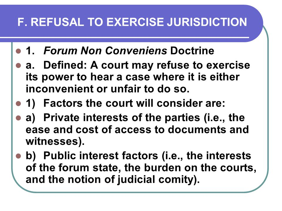 F. REFUSAL TO EXERCISE JURISDICTION 1.Forum Non Conveniens Doctrine a.Defined: A court may refuse to exercise its power to hear a case where it is eit