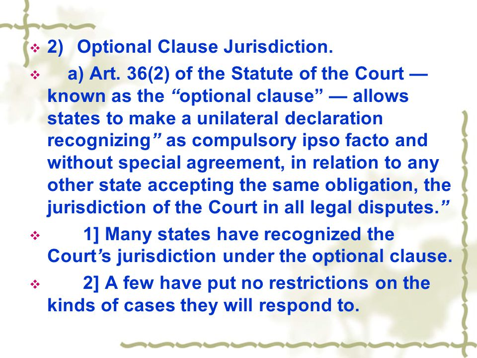 " 2)Optional Clause Jurisdiction.  a) Art. 36(2) of the Statute of the Court — known as the ""optional clause"" — allows states to make a unilateral de"