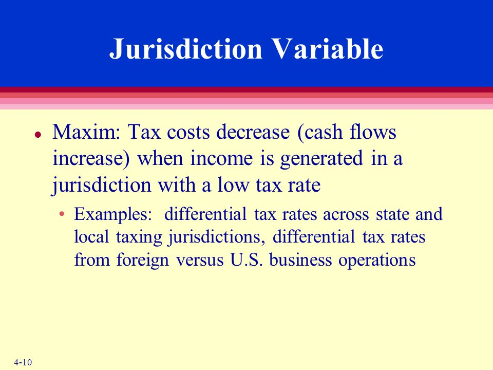 4-10 Jurisdiction Variable l Maxim: Tax costs decrease (cash flows increase) when income is generated in a jurisdiction with a low tax rate Examples: