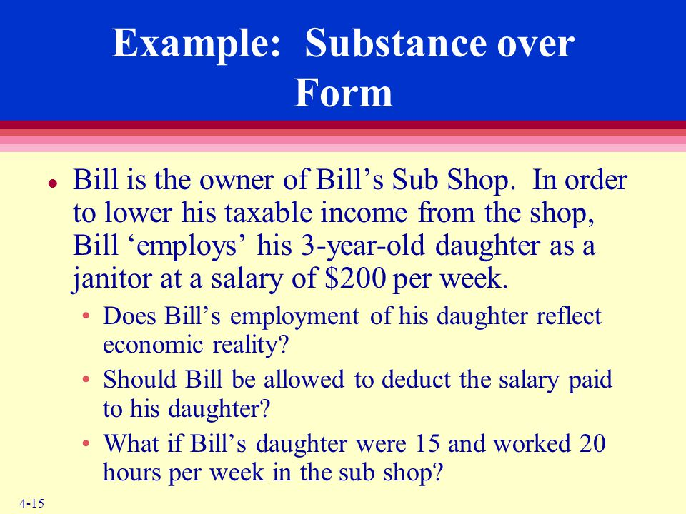 4-15 Example: Substance over Form l Bill is the owner of Bill's Sub Shop. In order to lower his taxable income from the shop, Bill 'employs' his 3-yea