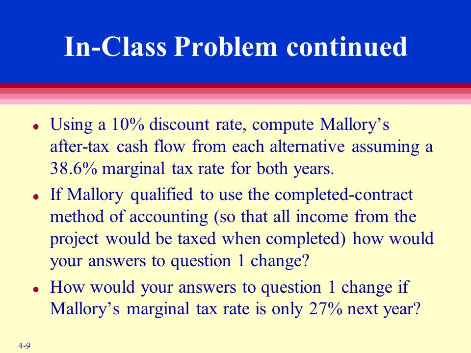 4-9 In-Class Problem continued l Using a 10% discount rate, compute Mallory's after-tax cash flow from each alternative assuming a 38.6% marginal tax