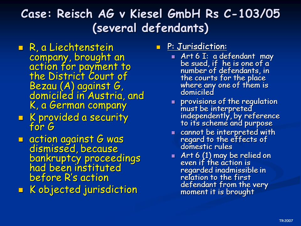 Case: Reisch AG v Kiesel GmbH Rs C-103/05 (several defendants) R, a Liechtenstein company, brought an action for payment to the District Court of Beza