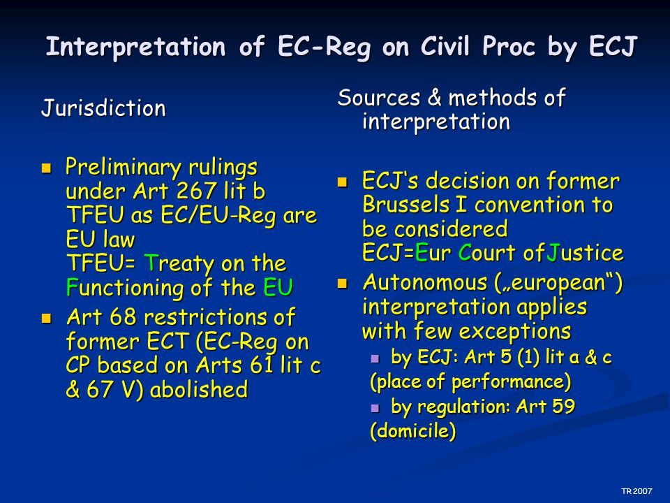 Interpretation of EC-Reg on Civil Proc by ECJ Jurisdiction Preliminary rulings under Art 267 lit b TFEU as EC/EU-Reg are EU law TFEU= Treaty on the Fu