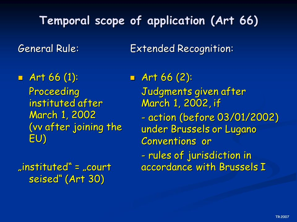 "Temporal scope of application (Art 66) General Rule: Art 66 (1): Art 66 (1): Proceeding instituted after March 1, 2002 (vv after joining the EU) ""inst"