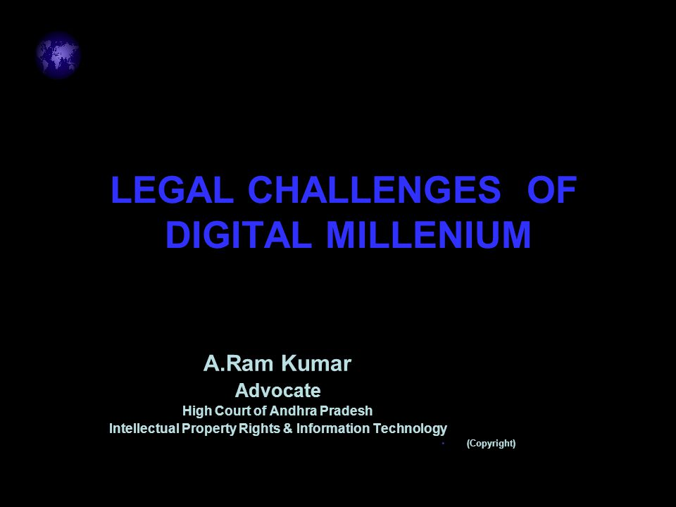 LEGAL CHALLENGES OF DIGITAL MILLENIUM A.Ram Kumar Advocate High Court of Andhra Pradesh Intellectual Property Rights & Information Technology (Copyright)