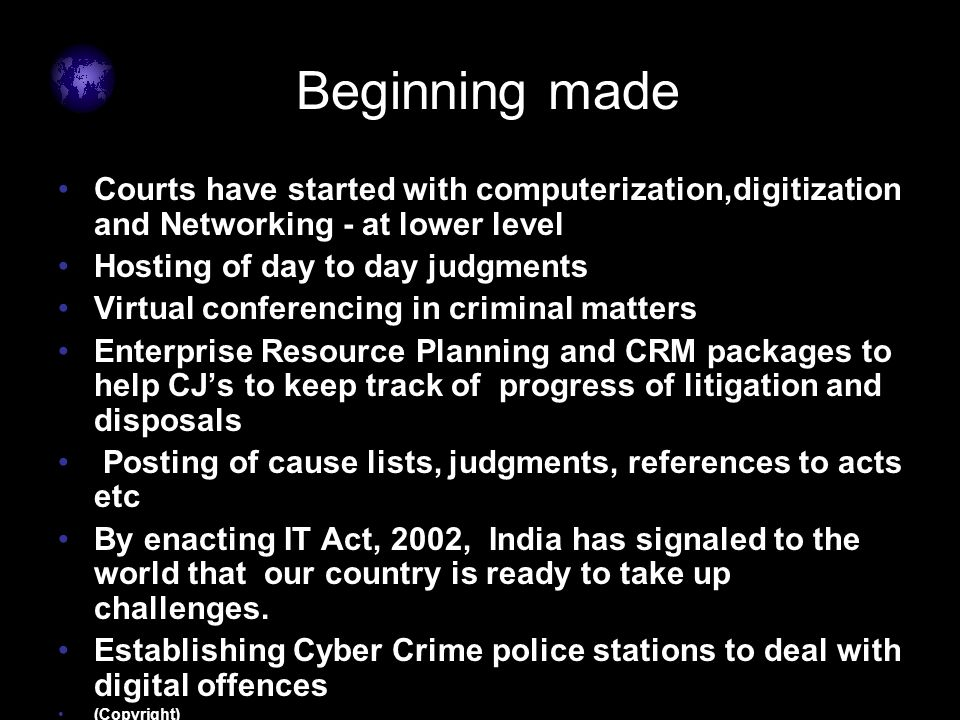 Beginning made Courts have started with computerization,digitization and Networking - at lower level Hosting of day to day judgments Virtual conferencing in criminal matters Enterprise Resource Planning and CRM packages to help CJ's to keep track of progress of litigation and disposals Posting of cause lists, judgments, references to acts etc By enacting IT Act, 2002, India has signaled to the world that our country is ready to take up challenges.
