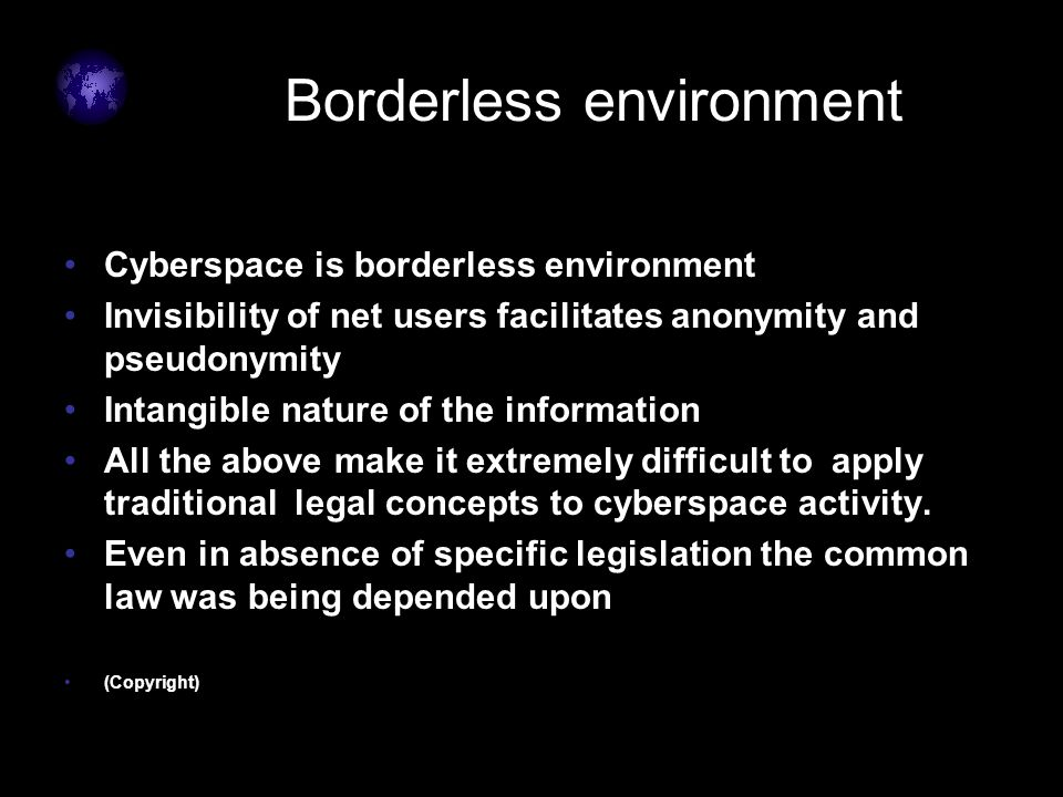 Borderless environment Cyberspace is borderless environment Invisibility of net users facilitates anonymity and pseudonymity Intangible nature of the information All the above make it extremely difficult to apply traditional legal concepts to cyberspace activity.
