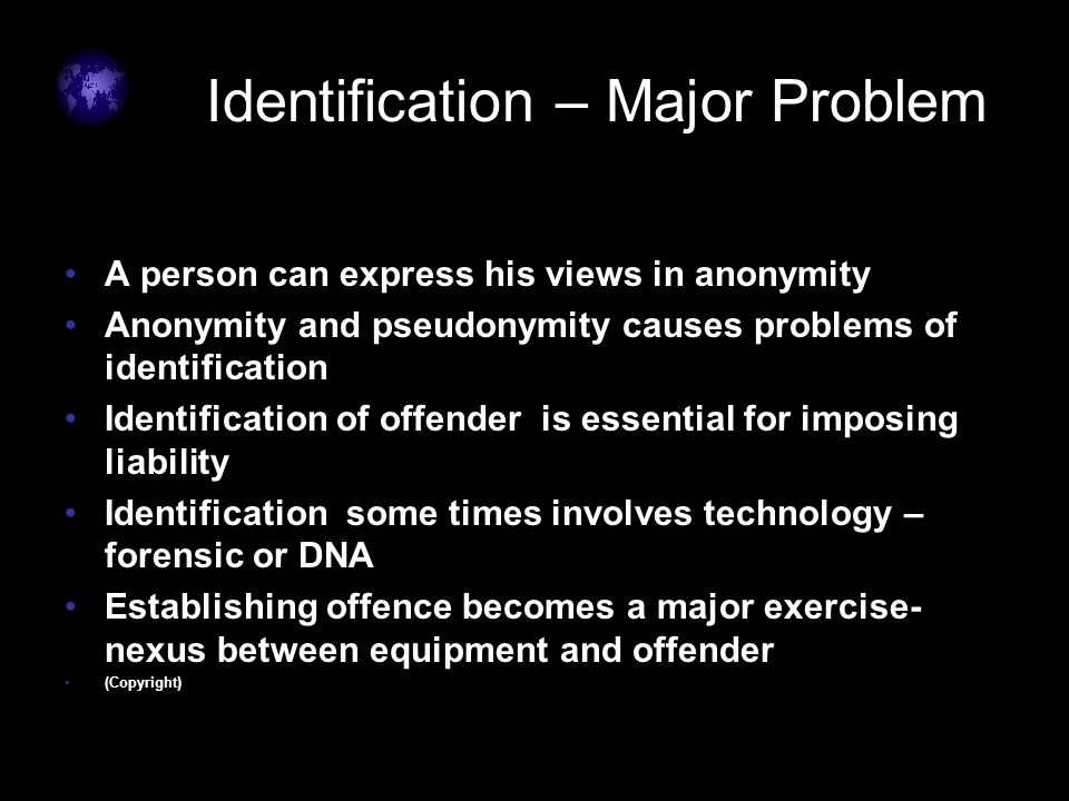 Identification – Major Problem A person can express his views in anonymity Anonymity and pseudonymity causes problems of identification Identification of offender is essential for imposing liability Identification some times involves technology – forensic or DNA Establishing offence becomes a major exercise- nexus between equipment and offender (Copyright)
