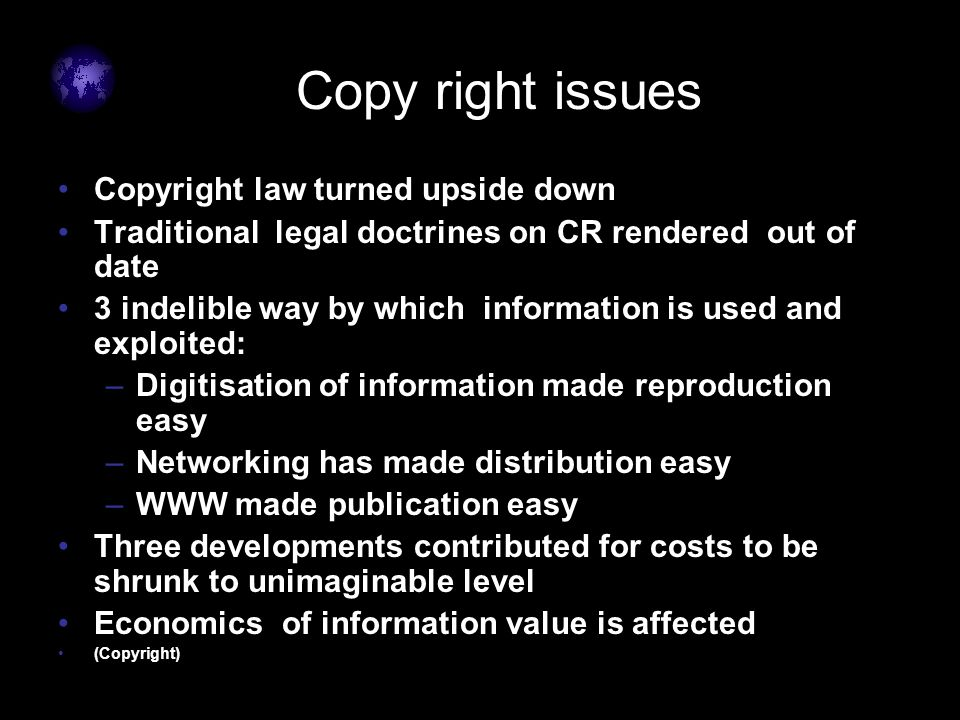 Copy right issues Copyright law turned upside down Traditional legal doctrines on CR rendered out of date 3 indelible way by which information is used and exploited: –Digitisation of information made reproduction easy –Networking has made distribution easy –WWW made publication easy Three developments contributed for costs to be shrunk to unimaginable level Economics of information value is affected (Copyright)