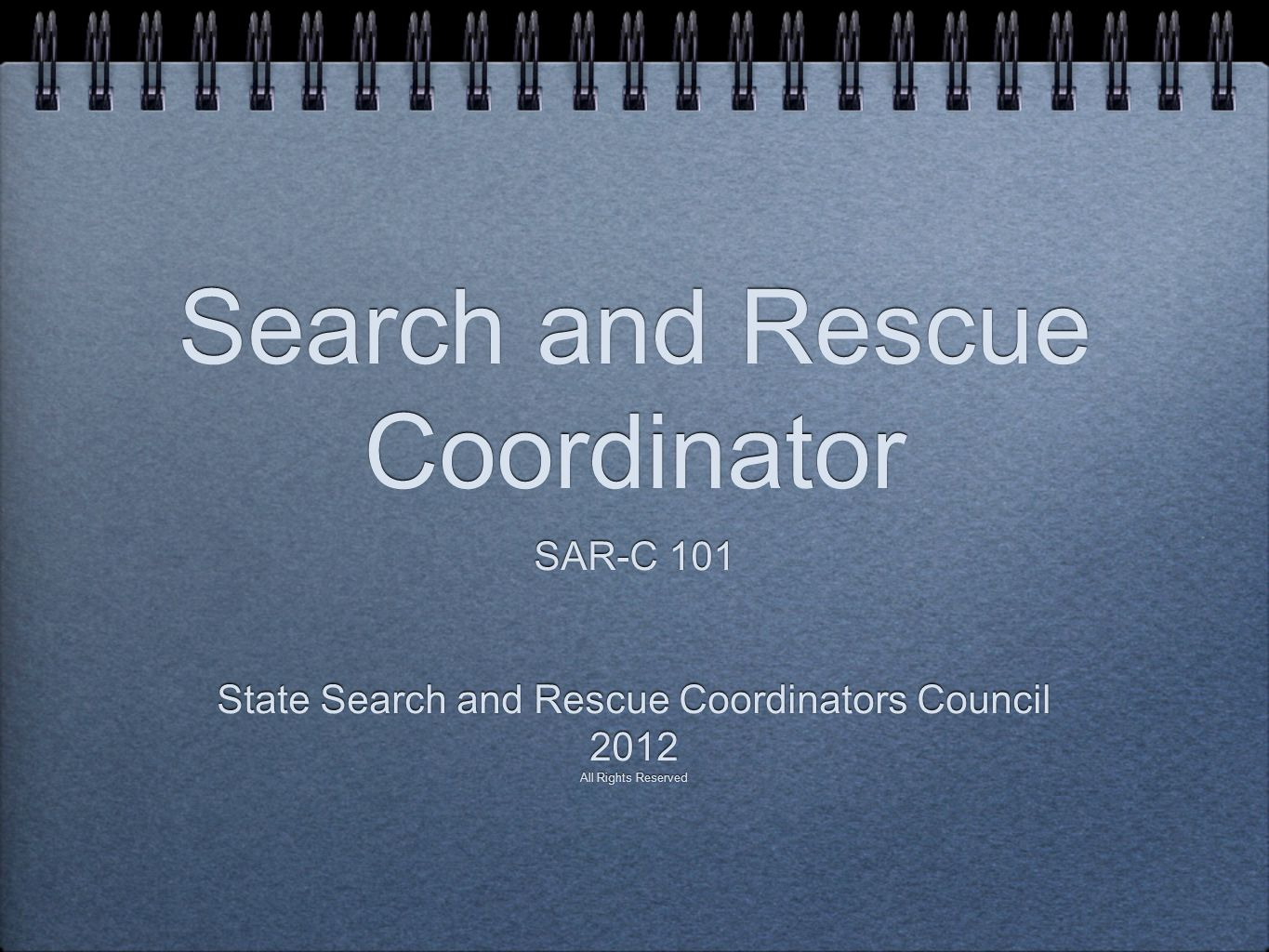 Search and Rescue Coordinator SAR-C 101 State Search and Rescue Coordinators Council 2012 All Rights Reserved SAR-C 101 State Search and Rescue Coordi