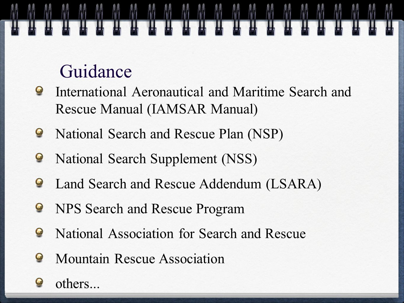 Guidance International Aeronautical and Maritime Search and Rescue Manual (IAMSAR Manual) National Search and Rescue Plan (NSP) National Search Supplement (NSS) Land Search and Rescue Addendum (LSARA) NPS Search and Rescue Program National Association for Search and Rescue Mountain Rescue Association others...
