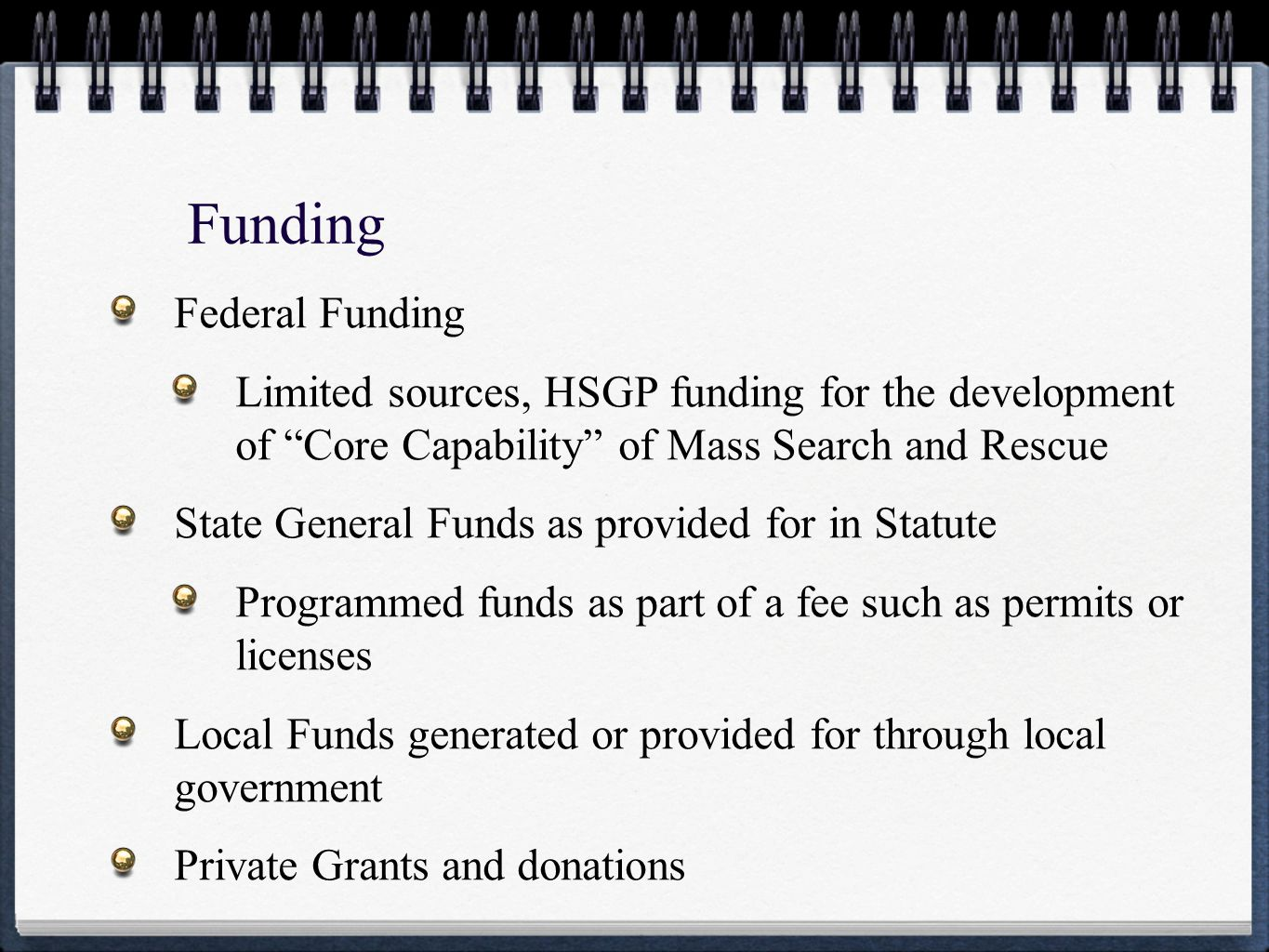 Funding Federal Funding Limited sources, HSGP funding for the development of Core Capability of Mass Search and Rescue State General Funds as provided for in Statute Programmed funds as part of a fee such as permits or licenses Local Funds generated or provided for through local government Private Grants and donations