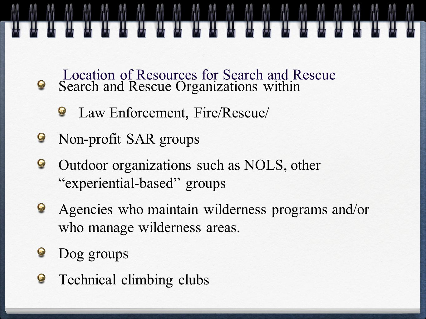 Location of Resources for Search and Rescue Search and Rescue Organizations within Law Enforcement, Fire/Rescue/ Non-profit SAR groups Outdoor organizations such as NOLS, other experiential-based groups Agencies who maintain wilderness programs and/or who manage wilderness areas.