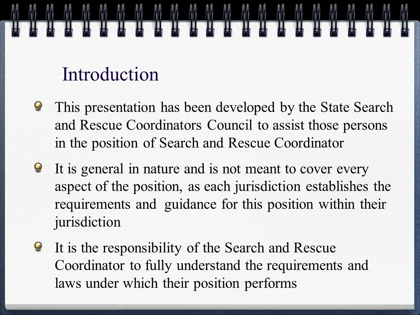 Introduction This presentation has been developed by the State Search and Rescue Coordinators Council to assist those persons in the position of Search and Rescue Coordinator It is general in nature and is not meant to cover every aspect of the position, as each jurisdiction establishes the requirements and guidance for this position within their jurisdiction It is the responsibility of the Search and Rescue Coordinator to fully understand the requirements and laws under which their position performs