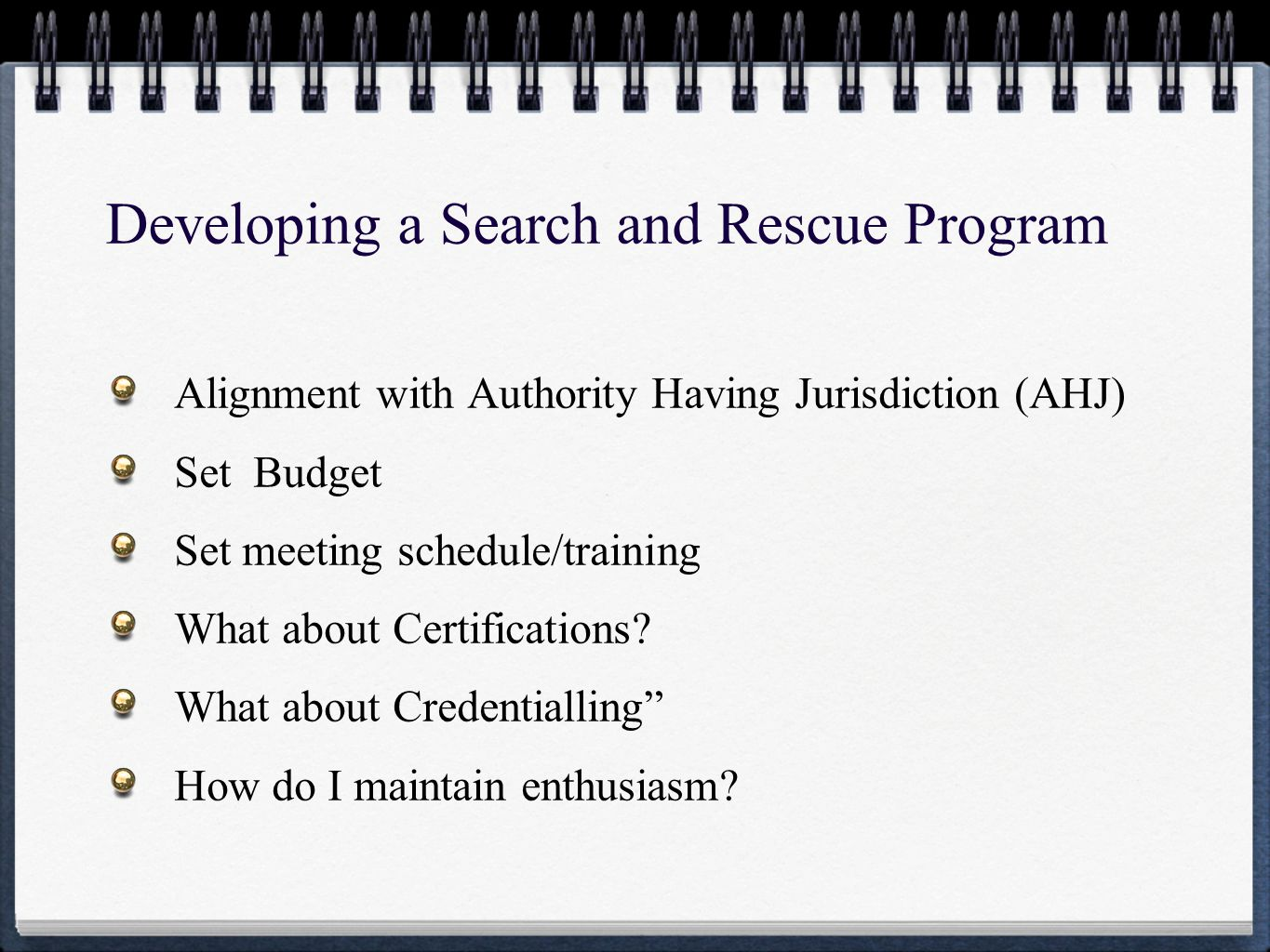 Developing a Search and Rescue Program Alignment with Authority Having Jurisdiction (AHJ) Set Budget Set meeting schedule/training What about Certifications.
