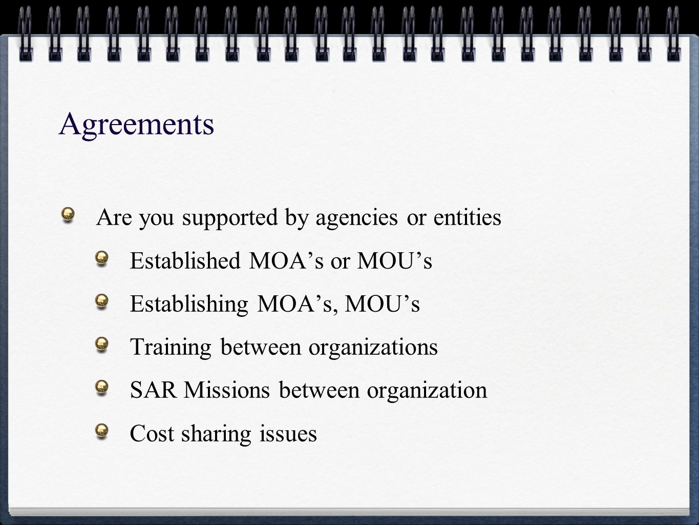Agreements Are you supported by agencies or entities Established MOA's or MOU's Establishing MOA's, MOU's Training between organizations SAR Missions between organization Cost sharing issues