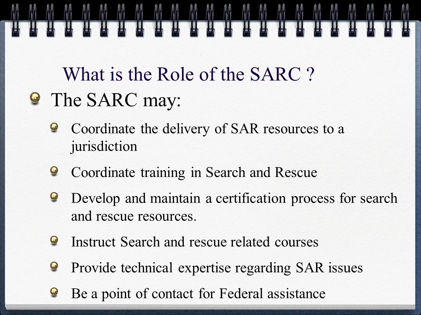 What is the Role of the SARC ? The SARC may: Coordinate the delivery of SAR resources to a jurisdiction Coordinate training in Search and Rescue Devel