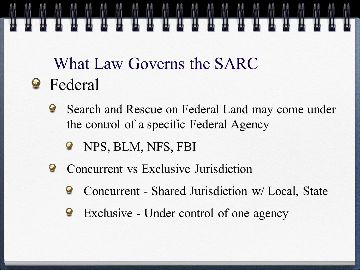 What Law Governs the SARC Federal Search and Rescue on Federal Land may come under the control of a specific Federal Agency NPS, BLM, NFS, FBI Concurrent vs Exclusive Jurisdiction Concurrent - Shared Jurisdiction w/ Local, State Exclusive - Under control of one agency