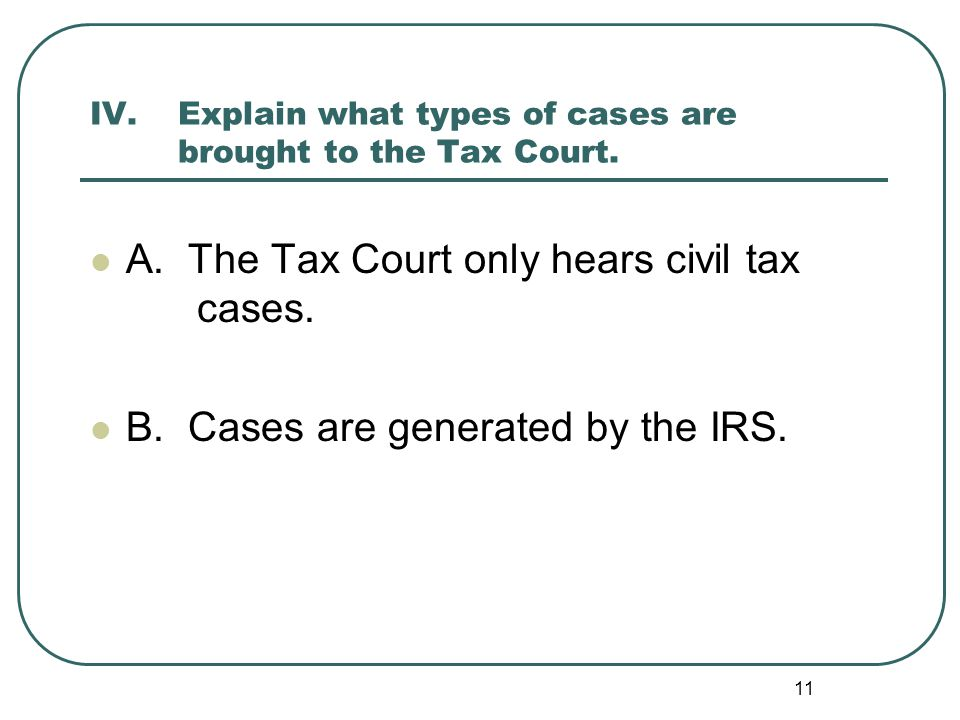 11 IV. Explain what types of cases are brought to the Tax Court. A. The Tax Court only hears civil tax cases. B. Cases are generated by the IRS.