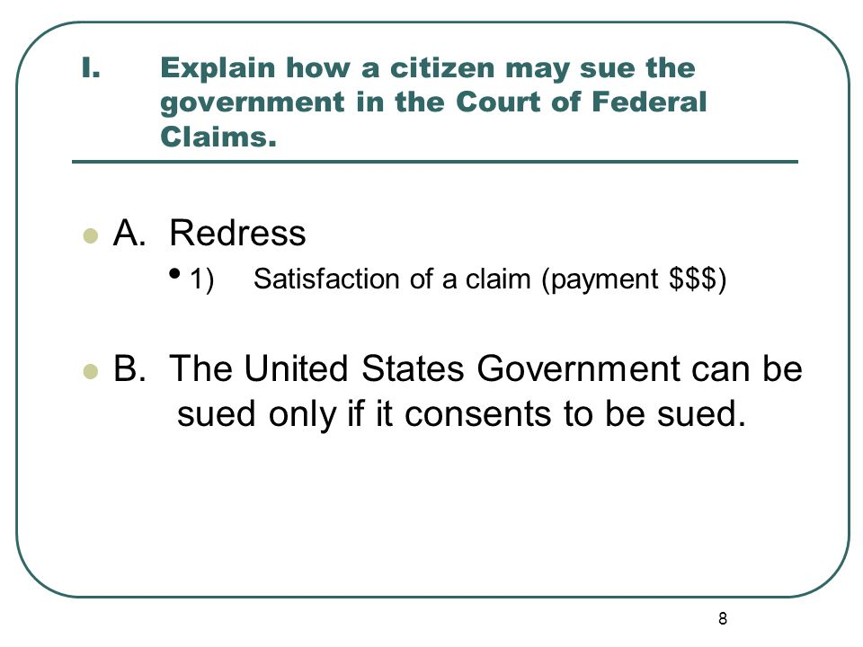 8 I.Explain how a citizen may sue the government in the Court of Federal Claims. A. Redress 1)Satisfaction of a claim (payment $$$) B. The United Stat