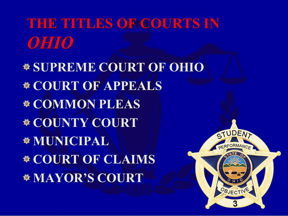 THE TITLES OF COURTS IN OHIO SUPREME COURT OF OHIO COURT OF APPEALS COMMON PLEAS COUNTY COURT MUNICIPAL COURT OF CLAIMS MAYOR'S COURT