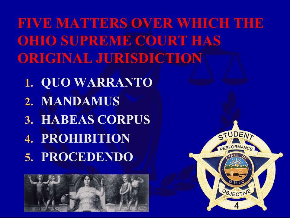 FIVE MATTERS OVER WHICH THE OHIO SUPREME COURT HAS ORIGINAL JURISDICTION 1. QUO WARRANTO 2. MANDAMUS 3. HABEAS CORPUS 4. PROHIBITION 5. PROCEDENDO