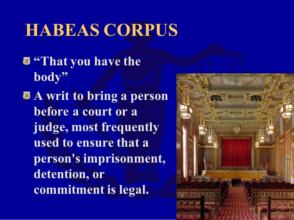 HABEAS CORPUS That you have the body A writ to bring a person before a court or a judge, most frequently used to ensure that a person s imprisonment, detention, or commitment is legal.