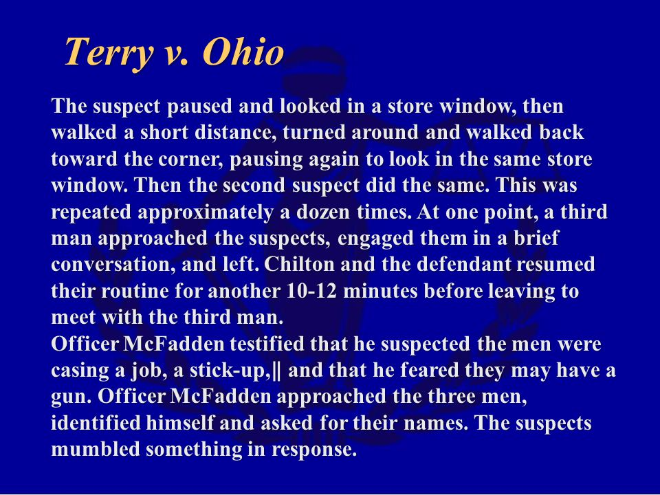 Terry v. Ohio The suspect paused and looked in a store window, then walked a short distance, turned around and walked back toward the corner, pausing