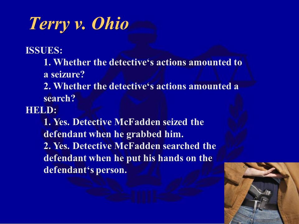 Terry v.Ohio ISSUES: 1. Whether the detective's actions amounted to a seizure.