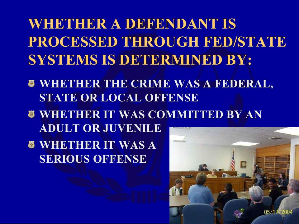 WHETHER A DEFENDANT IS PROCESSED THROUGH FED/STATE SYSTEMS IS DETERMINED BY: WHETHER THE CRIME WAS A FEDERAL, STATE OR LOCAL OFFENSE WHETHER IT WAS COMMITTED BY AN ADULT OR JUVENILE WHETHER IT WAS A SERIOUS OFFENSE