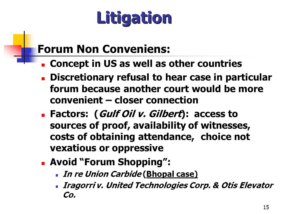 15 Litigation Forum Non Conveniens: Concept in US as well as other countries Discretionary refusal to hear case in particular forum because another court would be more convenient – closer connection Factors: (Gulf Oil v.