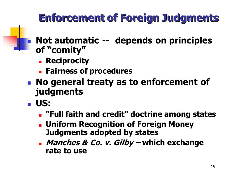 19 Enforcement of Foreign Judgments Not automatic -- depends on principles of comity Reciprocity Fairness of procedures No general treaty as to enforcement of judgments US: Full faith and credit doctrine among states Uniform Recognition of Foreign Money Judgments adopted by states Manches & Co.