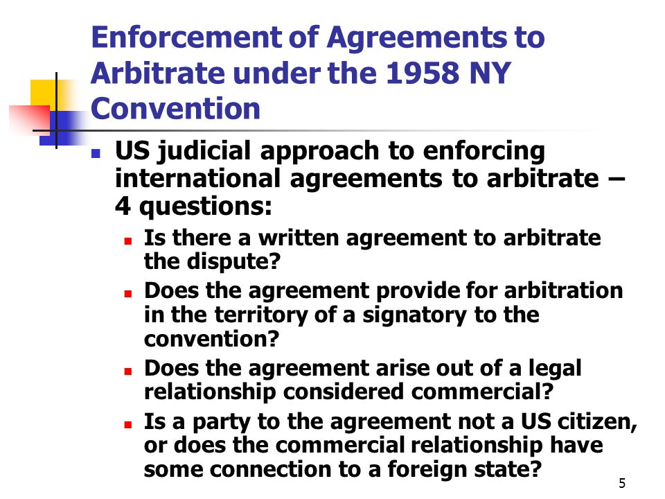 Enforcement of Arbitration Awards US Courts will enforce arbitration awards under the 1958 Convention if: Award would be enforceable under local law where award made D was properly subject to jurisdiction of arbitration tribunal D had proper notice and opportunity to participate in proceedings Enforcement not contrary to public policy US Courts won't enforce award if: Contract with arbitration clause in unlawful under applicable law The agreement is void for fraud or incapacity of one party Arbitration procedure violates law where the arbitration took place 6