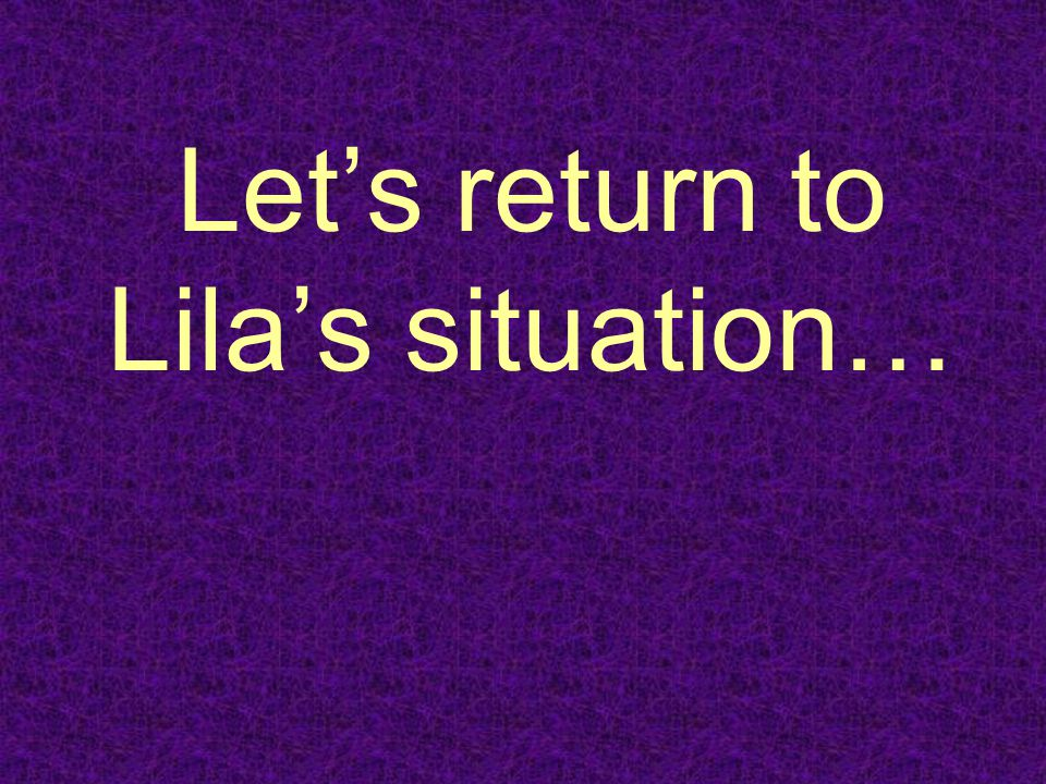 Let's return to Lila's situation…