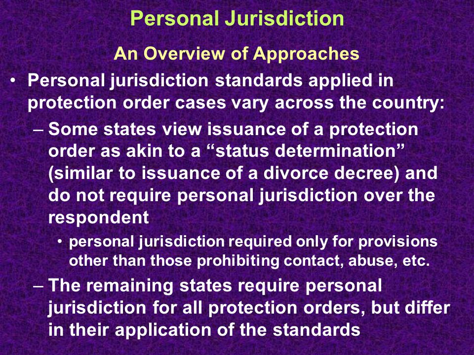 Personal Jurisdiction An Overview of Approaches Personal jurisdiction standards applied in protection order cases vary across the country: –Some states view issuance of a protection order as akin to a status determination (similar to issuance of a divorce decree) and do not require personal jurisdiction over the respondent personal jurisdiction required only for provisions other than those prohibiting contact, abuse, etc.
