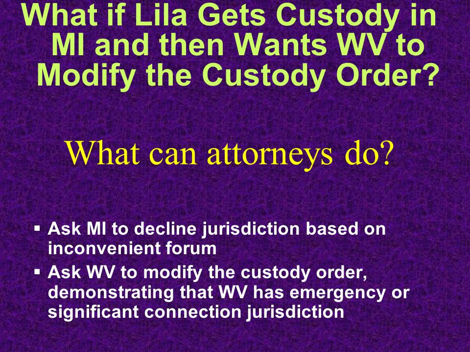 What if Lila Gets Custody in MI and then Wants WV to Modify the Custody Order.